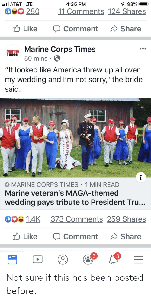 """Agama: 93%  AT&T LTE  4:35 PM  280  11 Comments 124 Shares  Like  Share  Comment  Marine Marine Corps Times  Times  50 mins  """"It looked like America threw up all over  my wedding and I'm not sorry,"""" the bride  said.  i  MARINE CORPS TIMES 1 MIN READ  Marine veteran's MAGA-themed  wedding pays tribute to President Tru...  373 Comments 259 Shares  008 1.4K  Like  Share  Comment  3  MAKEAMERCA GREAT AGAMA Not sure if this has been posted before."""