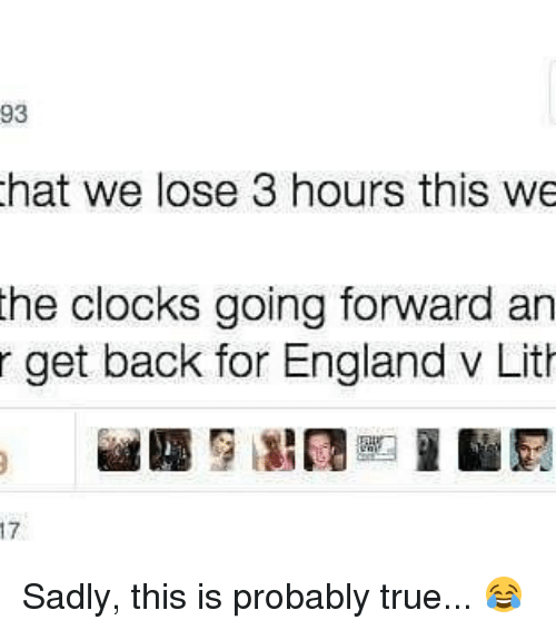 lithe: 93  hat we lose 3 hours this we  the clocks going forward an  r get back for England v Lith Sadly, this is probably true... 😂