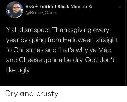 Black Man: 934 Faithful Black Man oo A  @Bruce_Cares  Y'all disrespect Thanksgiving every  year by going from Halloween straight  to Christmas and that's why ya Mac  and Cheese gonna be dry. God don't  like ugly. Dry and crusty