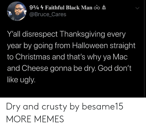 Black Man: 934 Faithful Black Man oo A  @Bruce_Cares  Y'all disrespect Thanksgiving every  year by going from Halloween straight  to Christmas and that's why ya Mac  and Cheese gonna be dry. God don't  like ugly. Dry and crusty by besame15 MORE MEMES