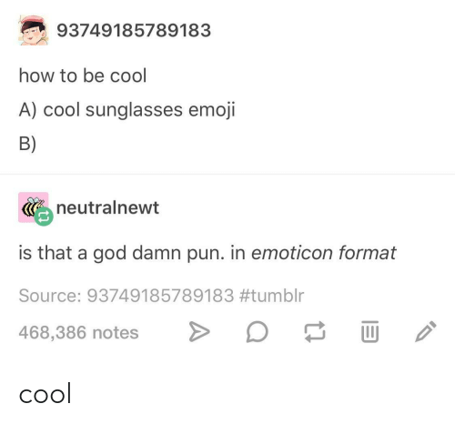 emoticon: 93749185789183  how to be cool  A) cool sunglasses emoji  B)  neutralnewt  is that a god damn pun. in emoticon format  Source: 93749185789183#tumblr  468,386 notes> cool