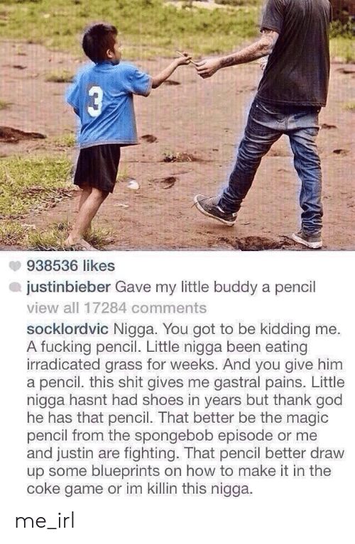 Justinbieber: 938536 likes  justinbieber Gave my little buddy a pencil  view all 17284 comments  socklordvic Nigga. You got to be kidding me.  A fucking pencil. Little nigga been eating  irradicated grass for weeks. And you give him  a pencil. this shit gives me gastral pains. Little  nigga hasnt had shoes in years but thank god  he has that pencil. That better be the magic  pencil from the spongebob episode or me  and justin are fighting. That pencil better draw  up some blueprints on how to make it in the  coke game or im killin this nigga me_irl