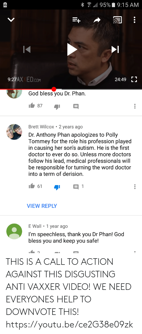 Doctor, God, and Thank You: 95% 9:15 AM  9:27AX ED.c  24:49  .COM  LL  God bless you Dr. Phan.  87  Brett Wilcox 2 years ago  Dr. Anthony Phan apologizes to Polly  Tommey for the role his profession played  in causing her son's autism. He is the first  doctor to ever do so. Unless more doctors  follow his lead, medical professionals will  be responsible for turning the word doctor  into a term of derision.  61  VIEW REPLY  E Wall 1 year ago  I'm speechless, thank you Dr Phan! God  bless you and keep you safe! THIS IS A CALL TO ACTION AGAINST THIS DISGUSTING ANTI VAXXER VIDEO! WE NEED EVERYONES HELP TO DOWNVOTE THIS! https://youtu.be/ce2G38e09zk
