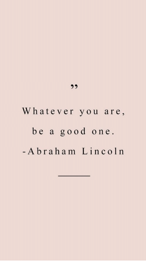 Abraham Lincoln, Abraham, and Good: 95  Whatever you are,  be a good one  Abraham Lincoln