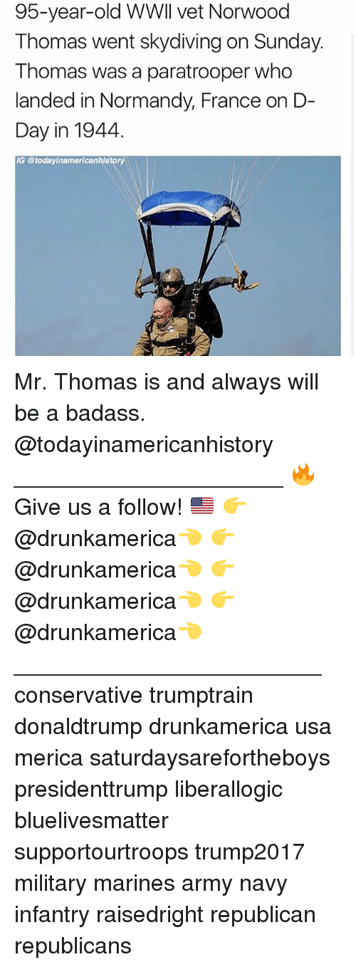 normandy: 95-year-old WWll vet Norwood  Thomas went skydiving on Sunday.  Thomas was a paratrooper who  landed in Normandy, France on D-  Day in 1944,  G @todayinamericanhistory Mr. Thomas is and always will be a badass. @todayinamericanhistory _____________________ 🔥Give us a follow! 🇺🇸 👉@drunkamerica👈 👉@drunkamerica👈 👉@drunkamerica👈 👉@drunkamerica👈 ________________________ conservative trumptrain donaldtrump drunkamerica usa merica saturdaysarefortheboys presidenttrump liberallogic bluelivesmatter supportourtroops trump2017 military marines army navy infantry raisedright republican republicans