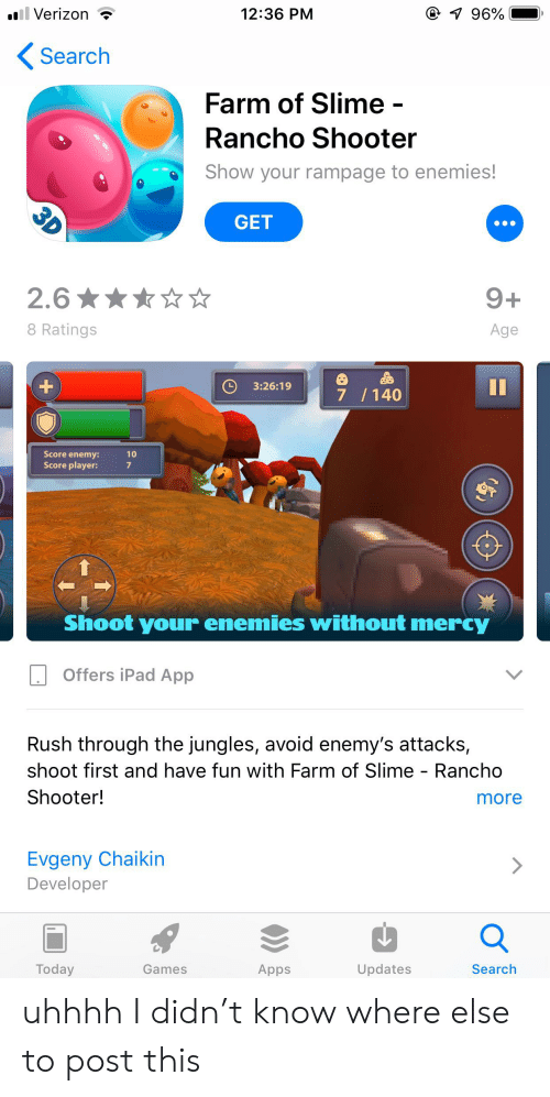 Jungles: 96%  12:36 PM  ll Verizon  Search  Farm of Slime -  Rancho Shooter  Show your rampage to enemies!  3D  GET  9+  2.6  Age  8 Ratings  II  3:26:19  +  7 /140  10  Score enemy:  Score player:  Shoot your enemies without mercy  Offers iPad App  Rush through the jungles, avoid enemy's attacks,  shoot first and have fun with Farm of Slime - Rancho  more  Shooter!  Evgeny Chaikin  Developer  Search  Updates  Apps  Games  Today uhhhh I didn't know where else to post this
