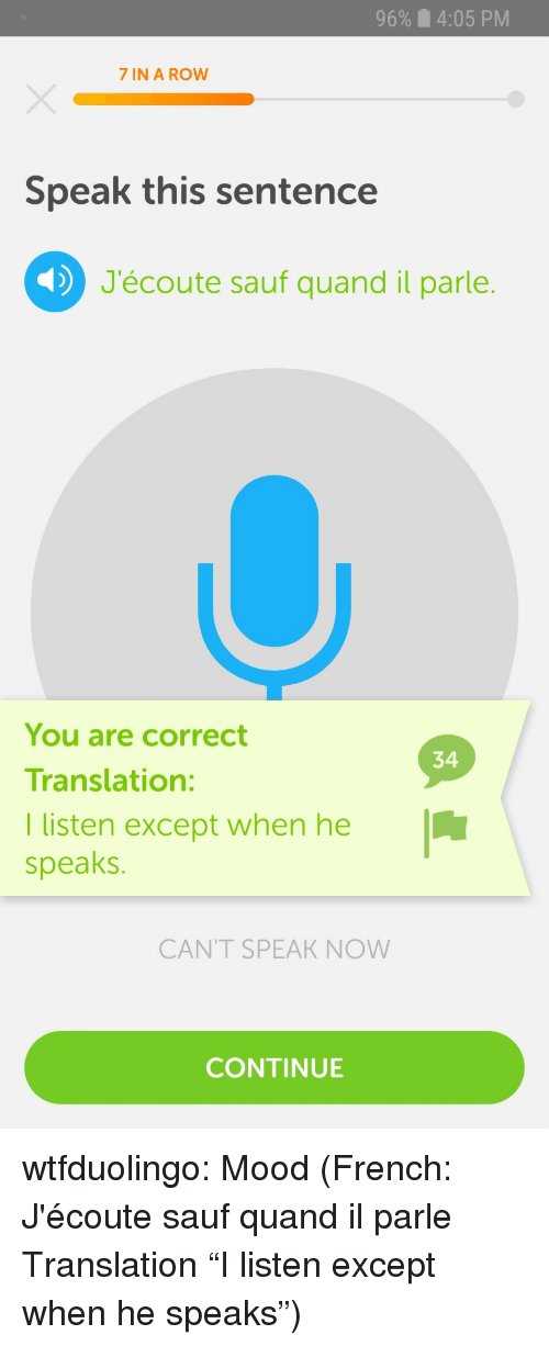 """Quand: 96%  4:05 PM  7 IN A ROW  Speak this sentence  J'écoute sauf quand il parle.  You are correct  Translation:  I listen except when he  speaks.  34  CANT SPEAK NOW  CONTINUE wtfduolingo:  Mood  (French: J'écoute sauf quand il parle Translation """"I listen except when he speaks"""")"""