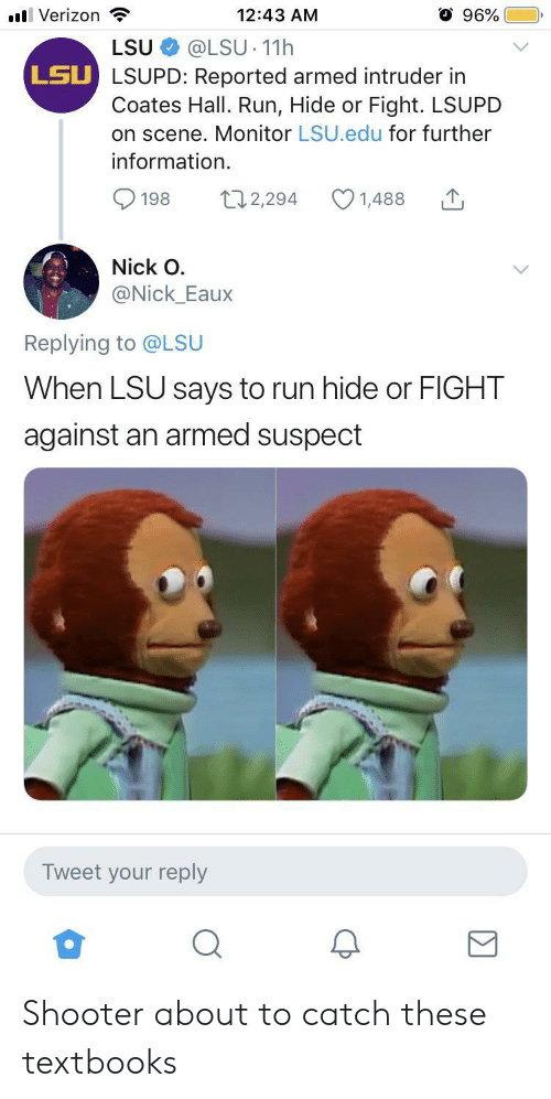 monitor: 96%  l Verizon  12:43 AM  @LSU 11h  LSU LSUPD: Reported armed intruder in  Coates Hall. Run, Hide or Fight. LSUPD  on scene. Monitor LSU.edu for further  LSU  information  t12,294  198  1,488  Nick O  @Nick_Eaux  Replying to @LSU  When LSU says to run hide or FIGHT  against an armed suspect  Tweet your reply Shooter about to catch these textbooks