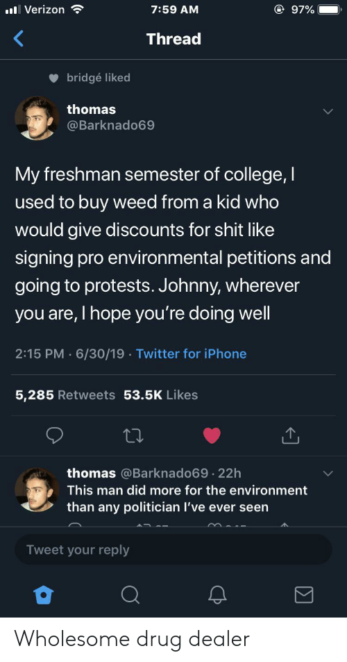 Man Did: @ 97%  ll Verizon  7:59 AM  Thread  bridgé liked  thomas  @Barknado69  My freshman semester of college,I  used to buy weed from a kid who  would give discounts for shit like  signing pro environmental petitions and  going to protests. Johnny, wherever  you are, I hope you're doing well  2:15 PM 6/30/19 Twitter for iPhone  5,285 Retweets 53.5K Likes  thomas @Barknado69.22h  This man did more for the environment  than any politician I've ever seen  Tweet your reply Wholesome drug dealer
