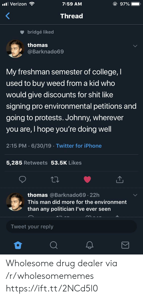 Man Did: @ 97%  Verizon  7:59 AM  Thread  bridgé liked  thomas  @Barknado69  My freshman semester of college, I  used to buy weed from a kid who  would give discounts for shit like  signing pro environmental petitions and  going to protests. Johnny, wherever  you are, I hope you're doing well  2:15 PM 6/30/19 Twitter for iPhone  5,285 Retweets 53.5K Likes  thomas @Barknado69 22h  .  This man did more for the environment  than any politician I've ever seen  Tweet your reply Wholesome drug dealer via /r/wholesomememes https://ift.tt/2NCd5l0