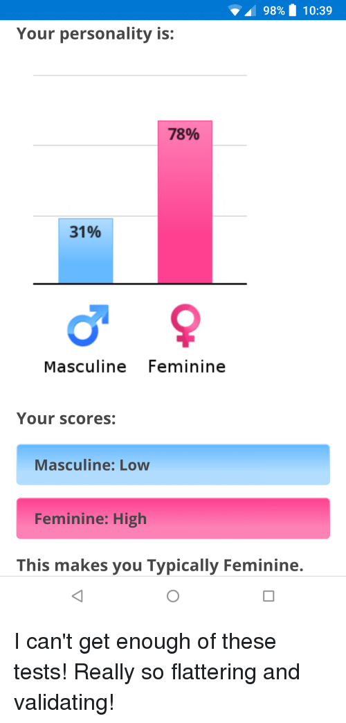 Masculine, Personality, and You: 98% 10:39  Your personality is:  78%  31%  196  Masculine Feminine  Your scores:  Masculine: Low  Feminine: High  This makes you Typically Feminine.