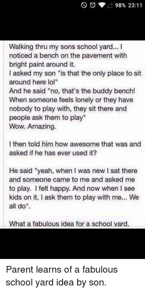 """Thathappened: 98% 23:11  Walking thru my sons school yard...  noticed a bench on the pavement with  bright paint around it.  I asked my son """"is that the only place to sit  around here lol""""  And he said """"no, that's the buddy bench!  When someone feels lonely or they have  nobody to play with, they sit there and  people ask them to play""""  Wow. Amazing.  l then told him how awesome that was and  asked if he has ever used it?  He said """"yeah, when was new l sat there  and someone came to me and asked me  to play. felt happy. And now when l see  kids on it, I ask them to play with me... We  all do  What a fabulous idea for a school yard. Parent learns of a fabulous school yard idea by son."""