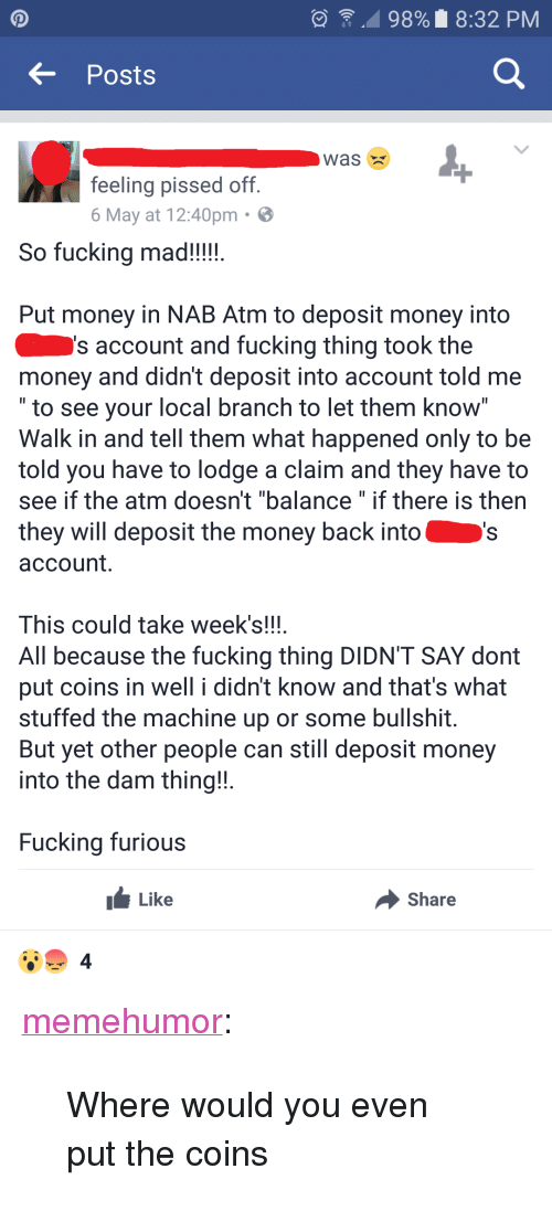 "Fucking, Money, and Tumblr: , 98% 8:32 PM  Posts  Was X  feeling pissed off  6 May at 12:40pm  So fucking mad!!!!  Put money in NAB Atm to deposit money into  s account and fucking thing took the  money and didn't deposit into account told me  to see your local branch to let them Know  Walk in and tell them what happened only to be  told you have to lodge a claim and they have to  see if the atm doesn't ""balance"" if there is then  they will deposit the money back into  account.  This could take week's!!!  All because the fucking thing DIDN'T SAY dont  put coins in well i didn't know and that's what  stuffed the machine up or some bullshit  But yet other people can still deposit money  into the dam thing!  Fucking furious  Like  Share  4 <p><a href=""http://memehumor.net/post/160444078798/where-would-you-even-put-the-coins"" class=""tumblr_blog"">memehumor</a>:</p>  <blockquote><p>Where would you even put the coins</p></blockquote>"