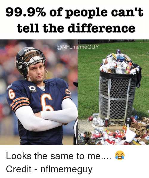 Meme Guy: 99.9% of people can't  tell the difference  @NFL meme GUY Looks the same to me.... 😂  Credit - nflmemeguy
