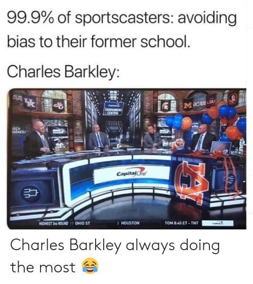 tnt: 99.9% of sportscasters: avoiding  bias to their former school.  Charles Barkley:  RCH  Capitalone  3 HOUSTON  TOM 8.40ET TNT Charles Barkley always doing the most 😂