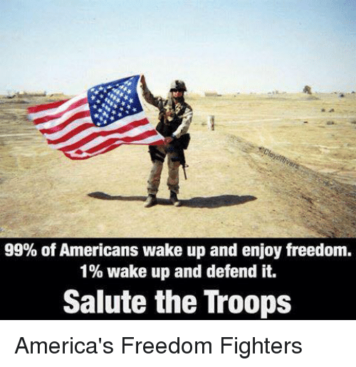 the troop: 99% of Americans wake up and enjoy freedom.  1% wake up and defend it.  Salute the Troops America's Freedom Fighters