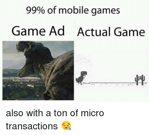 Game, Games, and Mobile: 99% of mobile games  Game Ad  Actual Game also with a ton of micro transactions 😪