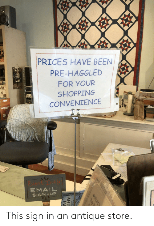 PETA: 99  PRICES HAVE BEEN  PRE-HAGGLED  FOR YOUR  SHOPPING  CONVENIENCE  le  vent Tnvit  EMAIL  SIGN-UP  vtech  WeHunt t  Buy it  Peta  ANTI  FAI This sign in an antique store.
