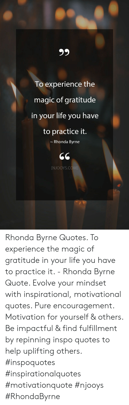 Evolve: 99  To experience the  magic of gratitude  in your life you have  to practice it.  Rhonda Byrne  [NJOOYS.COM Rhonda Byrne Quotes. To experience the magic of gratitude in your life you have to practice it. - Rhonda Byrne Quote. Evolve your mindset with inspirational, motivational quotes. Pure encouragement. Motivation for yourself & others. Be impactful & find fulfillment by repinning inspo quotes to help uplifting others. #inspoquotes #inspirationalquotes #motivationquote #njooys #RhondaByrne