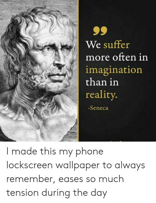 lockscreen: 99  We suffer  more often in  imagination  than in  reality.  -Seneca I made this my phone lockscreen wallpaper to always remember, eases so much tension during the day