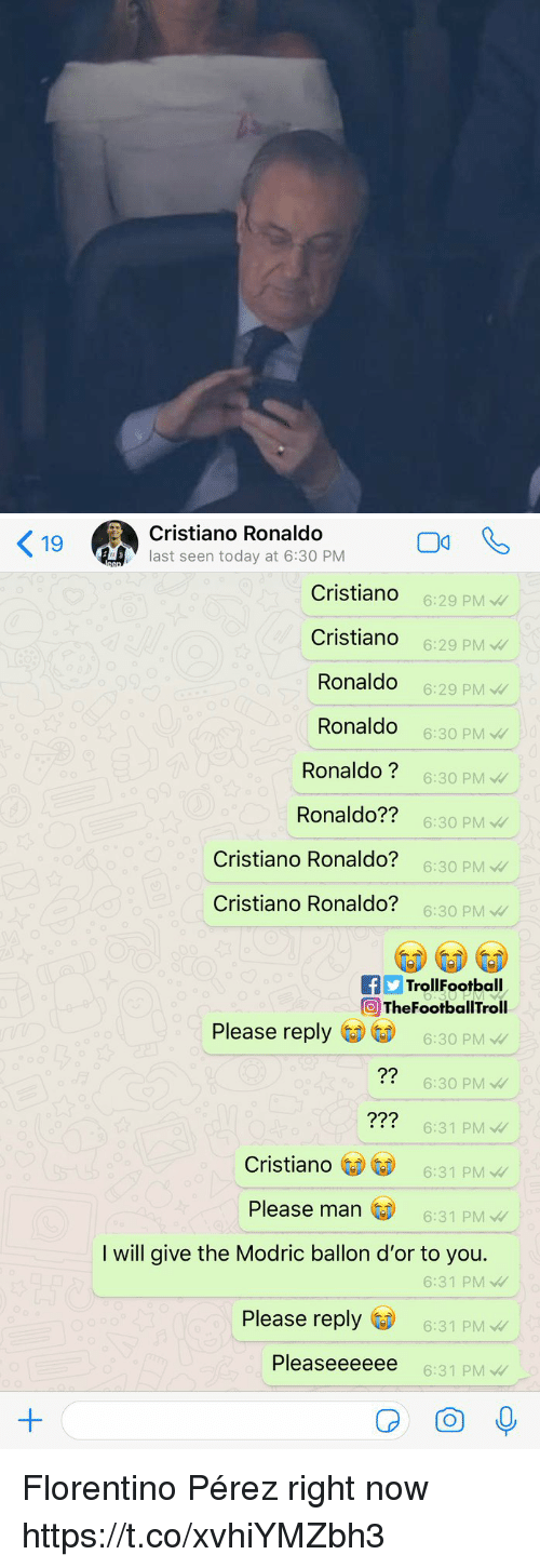 Perez: 9Cristiano Ronaldo  last seen today at 6:30 PM  Cristiando  Cristiando  Ronaldo  Ronaldo  Ronaldo?  Ronaldo??  Cristiano Ronaldo?  Cristiano Ronaldo?  6:29 PMW  6:29 PM  6:29 PM  6:30 PM  6:30 PM  6:30 PM  6:30 PM  6:30 PM  fTrollFootball  TheFootballTroll  Please reply  6:30 PM  6:30 PM  6:31 PM  6:31 PM  ?2  ??2  Cristiano  Please man  6:31 PM  I will give the Modric ballon d'or to you.  6:31 PM  Please reply  6:31 PM  Pleaseeeeee  6:31 PM Florentino Pérez right now https://t.co/xvhiYMZbh3