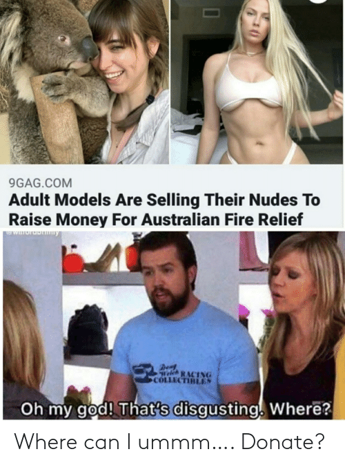 oh my: 9GAG.COM  Adult Models Are Selling Their Nudes To  Raise Money For Australian Fire Relief  WIuruDny  Den  Welch RACING  COLLECTIBLES  Oh my god! That's disgusting. Where? Where can I ummm…. Donate?