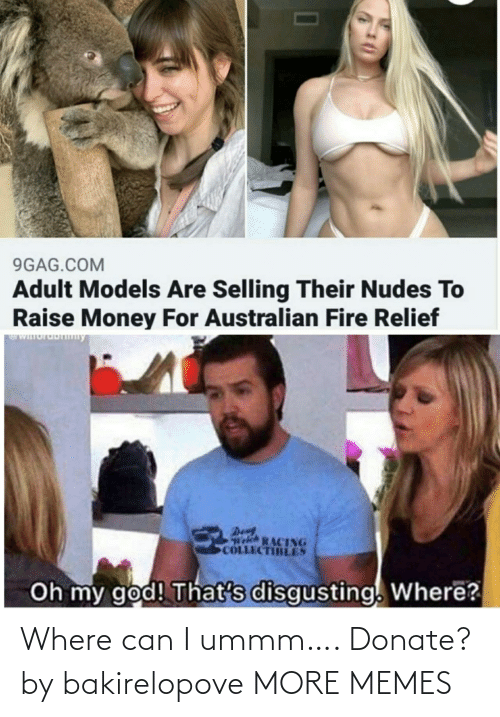 Nudes: 9GAG.COM  Adult Models Are Selling Their Nudes To  Raise Money For Australian Fire Relief  WIuruDny  Den  Welch RACING  COLLECTIBLES  Oh my god! That's disgusting. Where? Where can I ummm…. Donate? by bakirelopove MORE MEMES