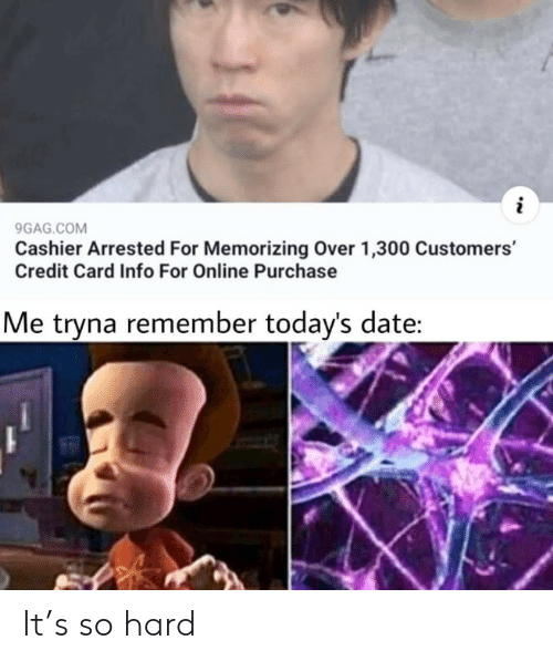 credit card: 9GAG.COM  Cashier Arrested For Memorizing Over 1,300 Customers'  Credit Card Info For Online Purchase  Me tryna remember today's date: It's so hard
