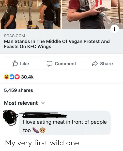 eating meat: 9GAG.COM  Man Stands In The Middle Of Vegan Protest And  Feasts On KFC Wings  O Like  Share  Comment  DO 30.4k  5,459 shares  Most relevant v  I love eating meat in front of people  too My very first wild one