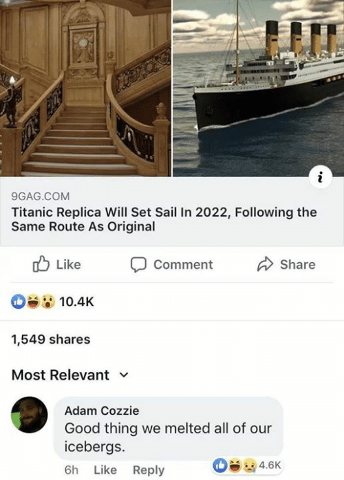 Melted: 9GAG.COM  Titanic Replica Will Set Sail In 2022, Following the  Same Route As Original  山Like Comment Share  10.4K  1,549 shares  Most Relevant  Adam Cozzie  Good thing we melted all of our  icebergs.  6h Like Reply  4.6K