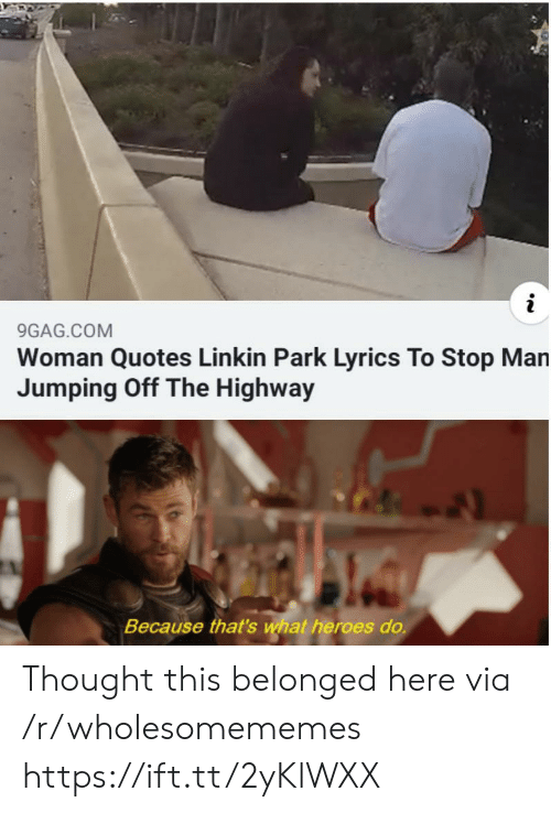 jumping: 9GAG.COM  Woman Quotes Linkin Park Lyrics To Stop Man  Jumping Off The Highway  Because that's what heroes do. Thought this belonged here via /r/wholesomememes https://ift.tt/2yKlWXX