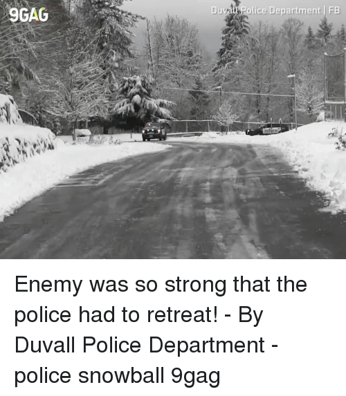 9gag, Memes, and Police: 9GAG  Duvall Police Department FB Enemy was so strong that the police had to retreat!⠀ -⠀ By Duvall Police Department⠀ -⠀ police snowball 9gag