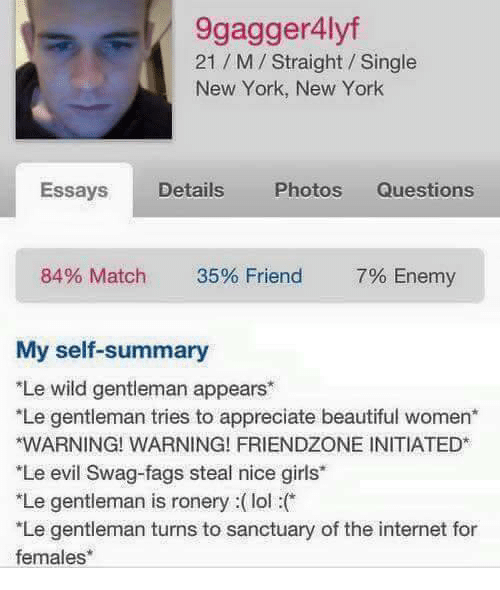 "Nice Girles: 9gagger4lyf  21 M Straight Single  New York, New York  Essays  Details  Photos Questions  84% Match  35% Friend  7% Enemy  My self-summary  Le wild gentleman appears*  Le gentleman tries to appreciate beautiful women  *WARNING! WARNING! FRIENDZONE INITIATED  ""Le evil Swag-fags steal nice girls'  *Le gentleman is ronery lol  *Le gentleman turns to sanctuary of the internet for  females"