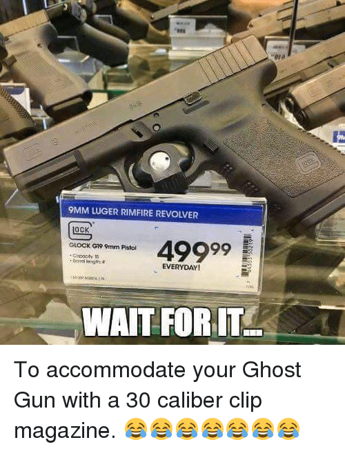 accommodating: 9MM LUGER RIMFIRE REVOIVER  OCK  49999  GLOCK G199mm Pistol  EVERYDAY!  WAIT FOR IT To accommodate your Ghost Gun with a 30 caliber clip magazine. 😂😂😂😂😂😂😂