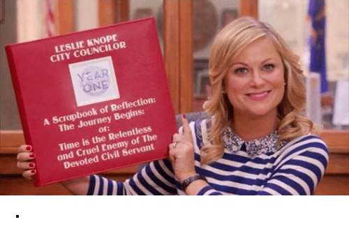 Leslie Knope: LESLIE KNOpE  CITY COUNCILOR  YEAR  ONE  A Scrapbook of Reflection:  The Journey Begins  or:  Time is the Relentless  and Cruel Enemy of The  Devoted Civil Servant ·