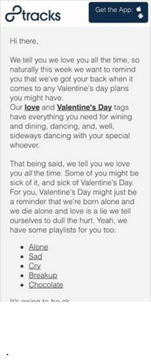8tracks: Get the App  tracks  Hi there,  We tell you we love you all the time, so  naturally this week we want to remind  you that we've got your back when it  comes to any Valentine's day plans  you might have.  Our love and Valentine's Day tags  have everything you need for wining  and dining, dancing, and, well,  sideways dancing with your special  whoever  That being said, we tell you we love  you all the time. Some of you might be  sick of it, and sick of Valentine's Day.  For you, Valentine's Day might just be  a reminder that we're born alone and  we die alone and love is a lie we tell  ourselves to dull the hurt. Yeah, we  have some playlists for you too:  Alone.  Sad  Cry  Breakup  Chocolate  It's going to be ok.  Love,  -8tracks ·