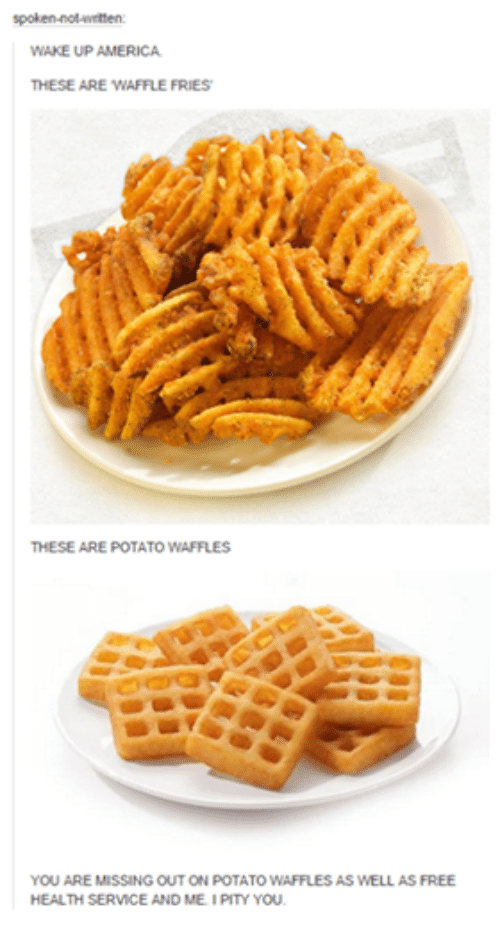 You Are Missed: en  WAKE UP AMERICA.  THESE ARE WAFFLE FRIES  THESE ARE POTATO WAFFLES  YOU ARE MISSING OUT ON POTATOWAFFLES AS WELL AS FREE  HEALTH SERVICE AND ME. PITY YOU.