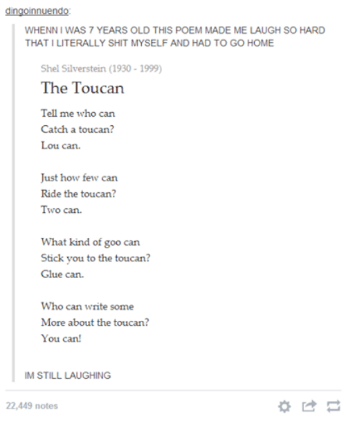 Whenn: dingoinnuendo  WHENN l WAS 7 YEARS OLD THIS POEM MADE ME LAUGH SO HARD  THAT ILITERALLY SHIT MYSELF AND HAD TO GO HOME  Shel Silverstein (1930 1999)  The Toucan  Tell me who can  Catch a toucan?  Lou can  Just how few can  Ride the toucan?  Two can  What kind of goo can  Stick you to the toucan?  Glue can.  Who can write some  More about the toucan?  You can!  IM STILL LAUGHING  22,449 notes