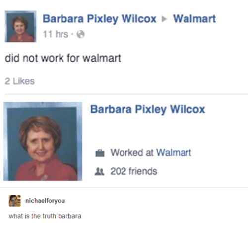Friends, Walmart, and Work: Barbara Pixley Wilcox Walmart  11 hrs  a  did not work for walmart  2 Likes  Barbara Pixley Wilcox  Worked at Walmart  202 friends  nichaelforvou  what is the truth barbara