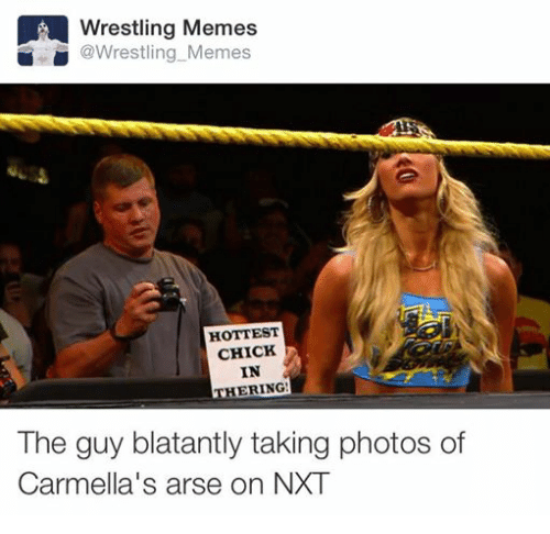 Wrestling Memes: LA Wrestling Memes  @Wrestling Memes  HOTTEST  CHICK  IN  THERING!  The guy blatantly taking photos of  Carmella's arse on NXT