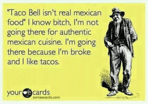 """Some Ecard: """"Taco Bell isn't real mexican  food"""" know bitch, l'm not  going there for authentic  mexican cuisine. I'm going  there because I'm broke  and I like tacos.  your  e cards  some ecards.com"""