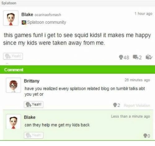 Community, Taken, and Tumblr: Splatoon  1 hour ago  Blake  ocarinaofsmash  Splatoon community  this games fun! i get to see squid kids! it makes me happy  since my kids were taken away from me.  Comment  26 minutes ago  Brittany  have you realized every splatoon related blog on tumblr talks abt  you yet or  Yeah!  92 Report violation  Less than a minute ago  Blake  can they help me get my kids back