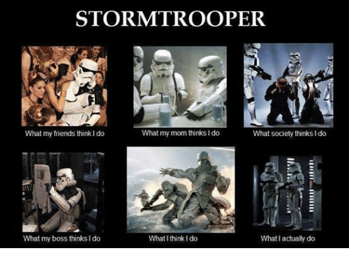 I Think I Do: STORM TROOPER  What my mom thinks do  What my friends think l do  What society thinks I do  What my boss thinks Ido  What I think I do  What I actually do