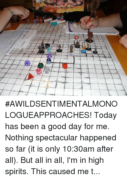 """friends laughing: Til #AWILDSENTIMENTALMONOLOGUEAPPROACHES! Today has been a good day for me. Nothing spectacular happened so far (it is only 10:30am after all). But all in all, I'm in high spirits.  This caused me to do a little reflecting on a lot of things and I wanted to give ALL of you fans a shout out.  YOU (ALL OF YOU) are what helps make the world a better place. Sure, we disagree, we bicker, we argue, we debate and; at times, get into a few aggressive social altercations.  But ultimately, we're part of a movement. (more on that later). On June 19th 2014, I decided to start a little tiny page called """"Dungeons and Dragons Memes"""". I didn't have a lot of expectations. I was just playing some games with friends, laughing at random memes and figured """"what the hell, why not?"""" 167,000+ fans later...holy cow we're a force to be reckoned with! We're THE largest and most engaged collective of tabletop nerds in the FREAKIN' WORLD. (Seriously...how frackin' cool is that?!) There are larger pages out there, but none are as engaged as we are. We are genuinely the largest social tabletop community on the internet.  So for that...give yourselves a GIANT pat on the dang back.  As I was saying, we're part of a movement. When DnD first started and in turn spawned the countless spin-offs, variations and styles...no one knew how much of an impact it would have on the world...and in my opinion? The impact is JUST beginning.  Tabletop gaming is coming full circle. Every year the conventions get just a tad larger. New games come out, newly found celebrities come out of the woodwork. And with the power of social networking, the masses are exposed to what used to be a very intimate collective of people.  Would Geek & Sundry be where they are now without YouTube or Facebook? Would Critical Role be pulling in hundreds of thousands of views of their gaming streams without the power of virality? Would Matt Mercer be AS known without the power of his charismatic personality (not to mentio"""