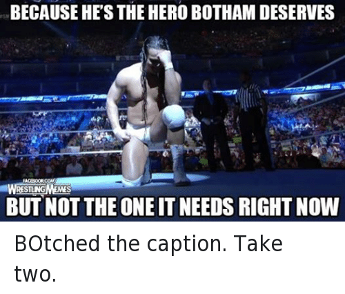 Botches: BECAUSE HES THE HERO BOTHAM DESERVES  RESTING  BUT NOT THE ONE ITNEEDSRIGHT NOW BOtched the caption. Take two.