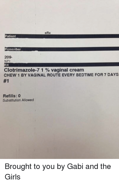 Vaginity: eRx  Patient  Prescriber  209.  NPI  RX  Clotrimazole-7 1 vaginal cream  CHEW 1 BY VAGINAL ROUTE EVERY BEDTIME FOR 7 DAYS  #1  Refills: 0  Substitution Allowed Brought to you by Gabi and the Girls