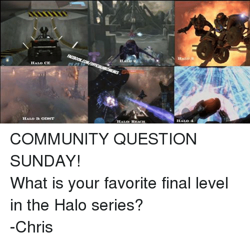 halo reach: HALO CE  HALO 3: ODST  HALO  HALO: REACH  HALO 4 COMMUNITY QUESTION SUNDAY! What is your favorite final level in the Halo series? -Chris