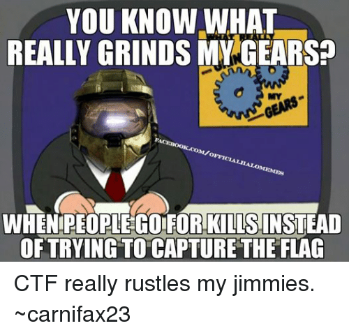 Rustle: YOU KNOW WHAT  REALLY GRINDS MY GEARS  M/o  OFFI  WHEN PEOPLE GOIFORKLLSINSTEAD  OFTRYING TO CAPTURETHE FLAC CTF really rustles my jimmies. ~carnifax23