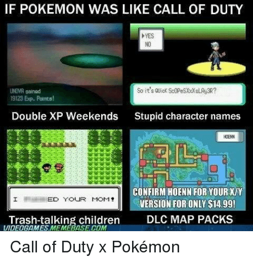 memebase: IF POKEMON WAS LIKE CALL OF DUTY  YES  So it's ouick Scopes xx SLAs3R?  UNIMA salnad  19123 Exp. Points!  Double XP Weekends  Stupid character names  HDEHN  CONFIRM HOENN FOR YOUR XIY  ED YOUR MOM!  VERSION FOR ONLY S14.99!  Trash-talking children  DLC MAP PACKS  VIDEOGAMES MEMEBASE COM Call of Duty x Pokémon