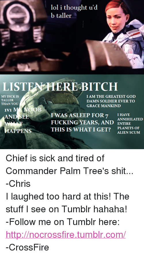 crossfire: lol i thought u'd  b taller  LISTEN HERE BITCH  MY DICK IS  I AM THE GREATEST GOD  TALLER  DAMN SOLDIER EVER TO  THAN YOU  GRACE MANKIND  OOB  1v1  I WAS ASLEEP FOR 7  I HAVE  ANNIHILATED  FUCKING YEARS, AND  ENTIRE  HAPPENS  THIS IS WHAT I GET?  PLANETS OF  ALIEN SCUM Chief is sick and tired of Commander Palm Tree's shit... -ChrisI laughed too hard at this! The stuff I see on Tumblr hahaha!  -Follow me on Tumblr here: http://nocrossfire.tumblr.com/ -CrossFire